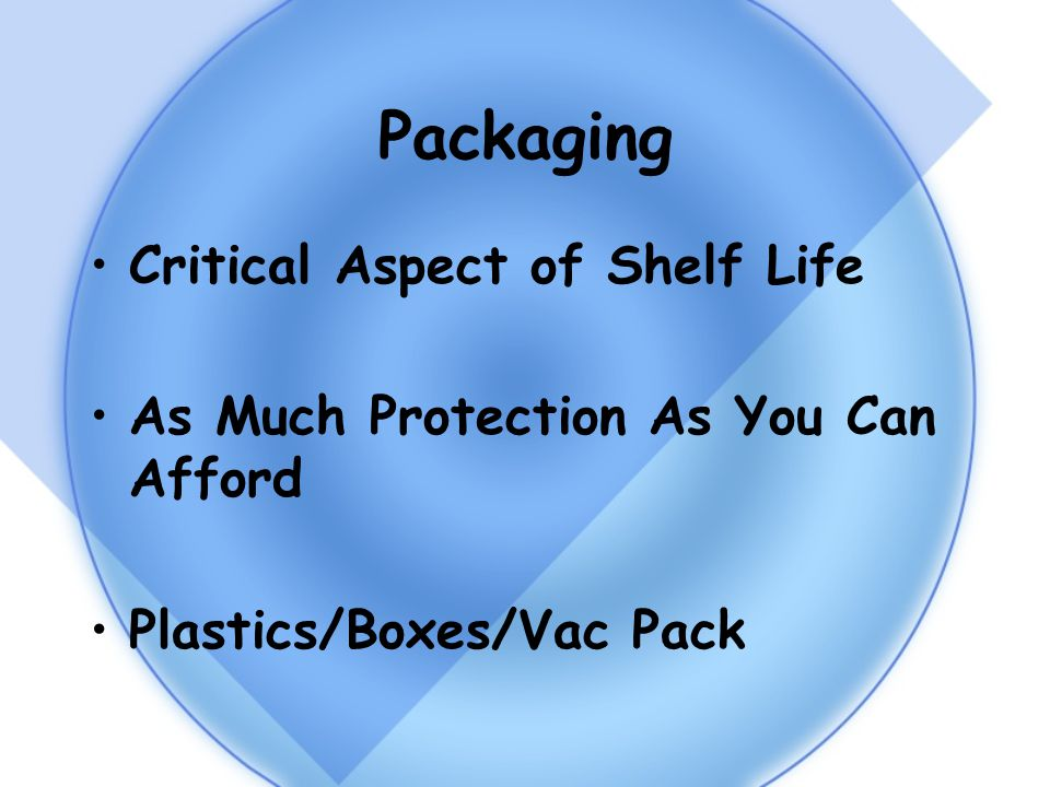 Packaging Critical Aspect of Shelf Life As Much Protection As You Can Afford Plastics/Boxes/Vac Pack