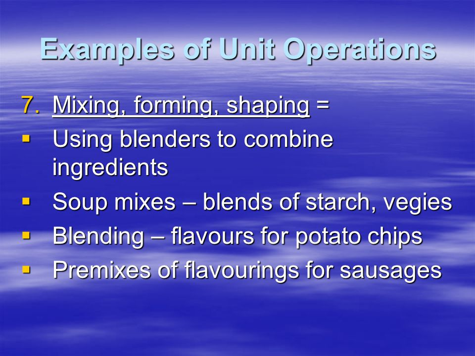 Examples of Unit Operations 7.Mixing, forming, shaping =  Using blenders to combine ingredients  Soup mixes – blends of starch, vegies  Blending – flavours for potato chips  Premixes of flavourings for sausages