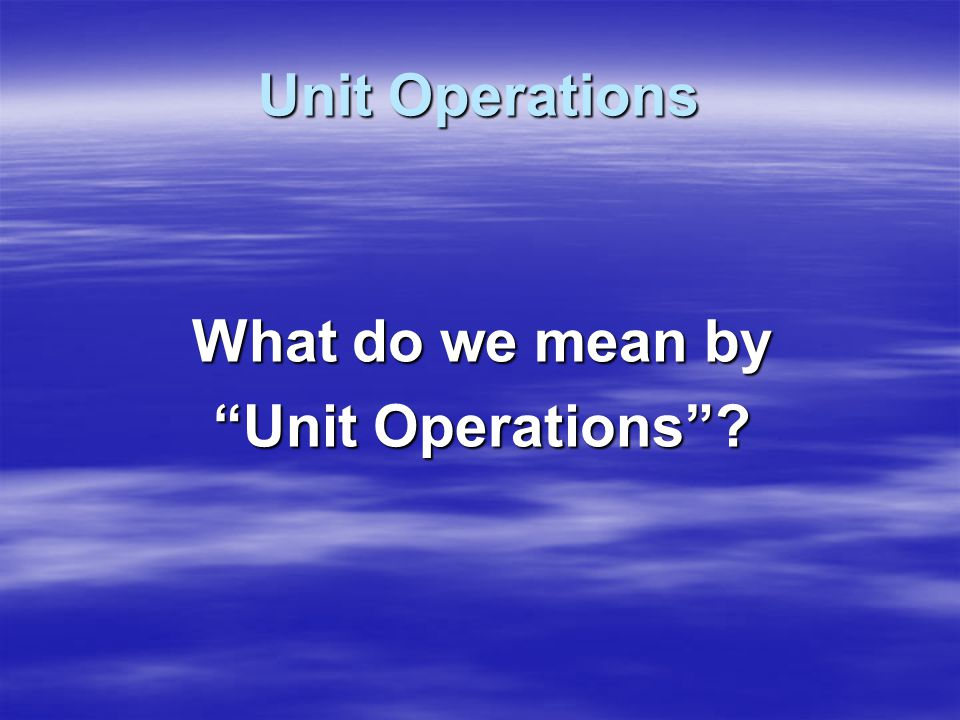 Unit Operations Unit Operations = A food processing operation by which raw materials are the input and the desired product is the output