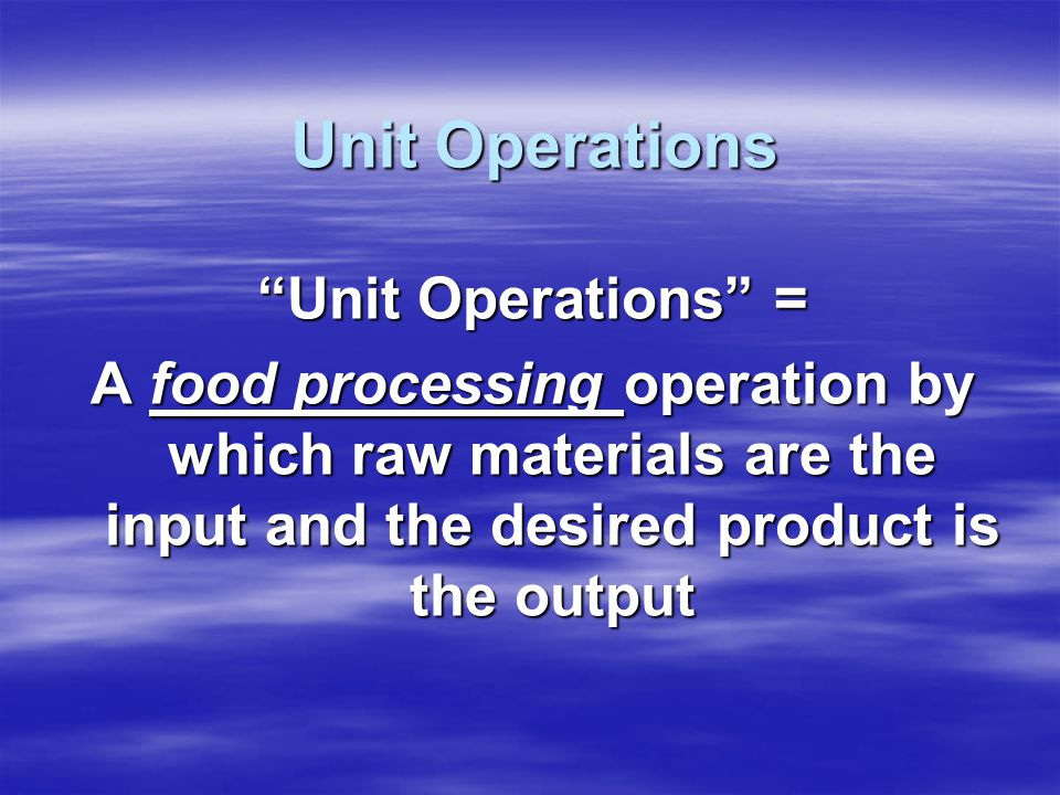 Unit Operations Using a material balance and an energy balance, a food engineering process can be viewed overall or as a series of units.