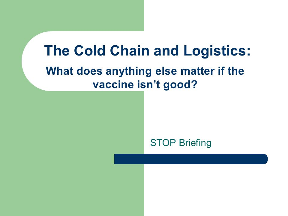 The Cold Chain and Logistics: STOP Briefing What does anything else matter if the vaccine isn't good