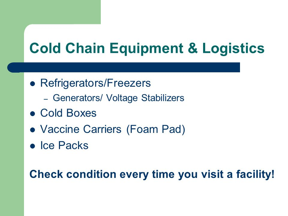Cold Chain Equipment & Logistics Refrigerators/Freezers – Generators/ Voltage Stabilizers Cold Boxes Vaccine Carriers (Foam Pad) Ice Packs Check condition every time you visit a facility!