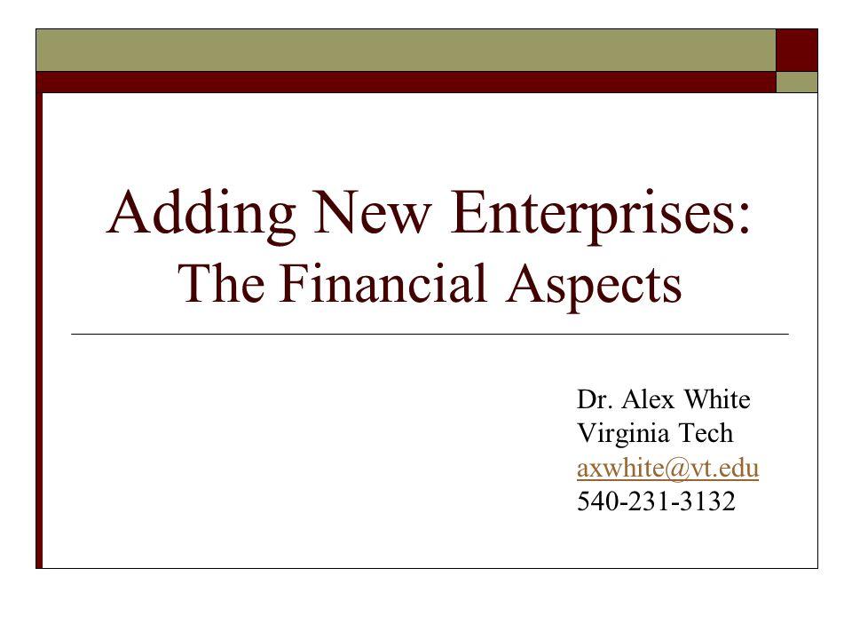 Adding New Enterprises: The Financial Aspects Dr. Alex White Virginia Tech axwhite@vt.edu 540-231-3132