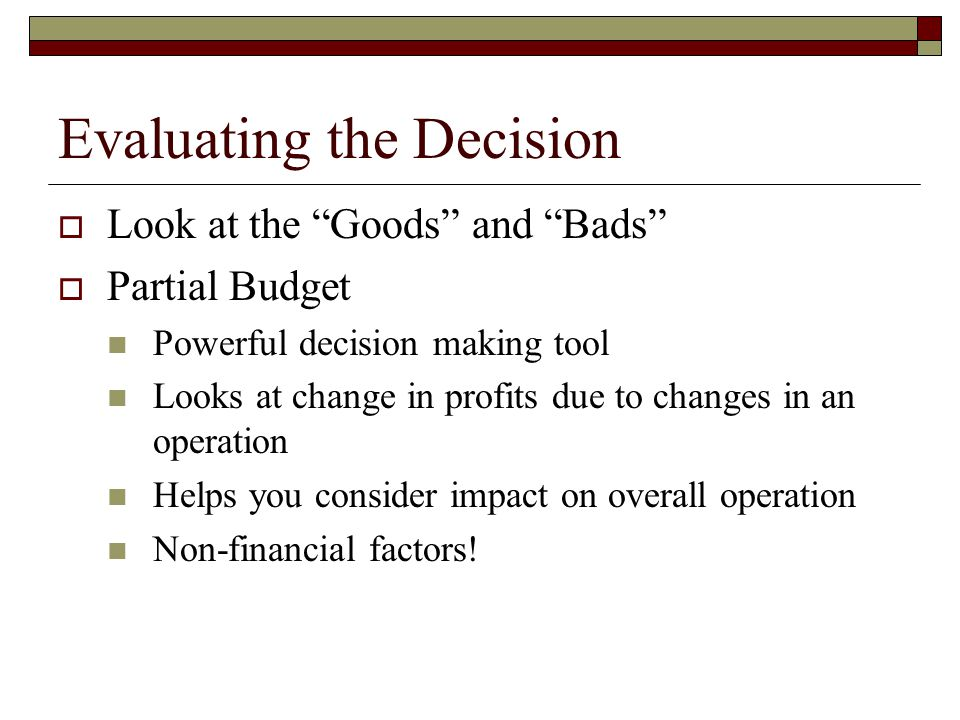 """Evaluating the Decision  Look at the """"Goods"""" and """"Bads""""  Partial Budget Powerful decision making tool Looks at change in profits due to changes in a"""