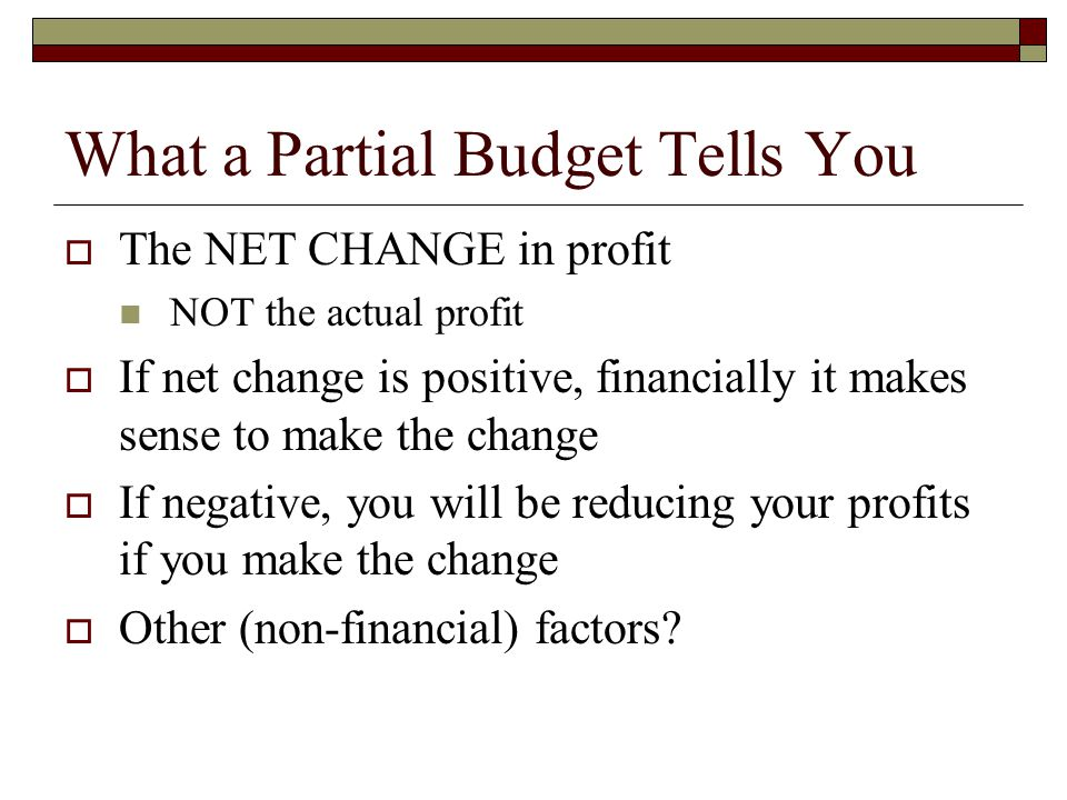 What a Partial Budget Tells You  The NET CHANGE in profit NOT the actual profit  If net change is positive, financially it makes sense to make the change  If negative, you will be reducing your profits if you make the change  Other (non-financial) factors