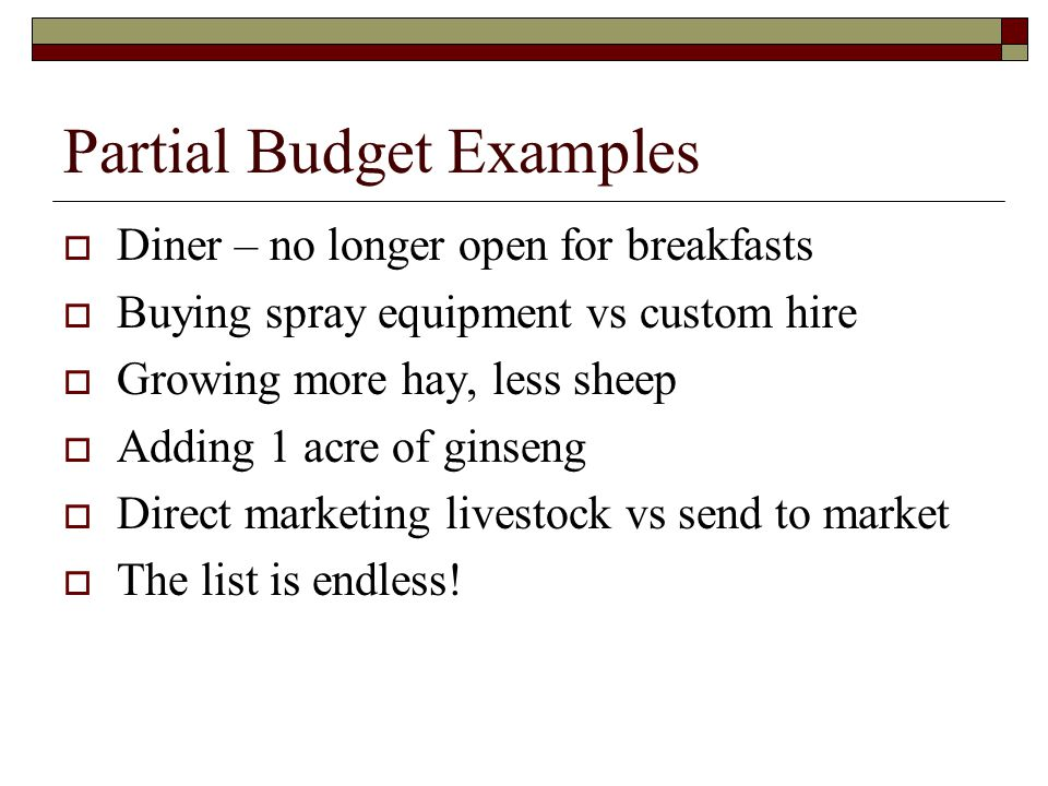 Partial Budget Examples  Diner – no longer open for breakfasts  Buying spray equipment vs custom hire  Growing more hay, less sheep  Adding 1 acre of ginseng  Direct marketing livestock vs send to market  The list is endless!