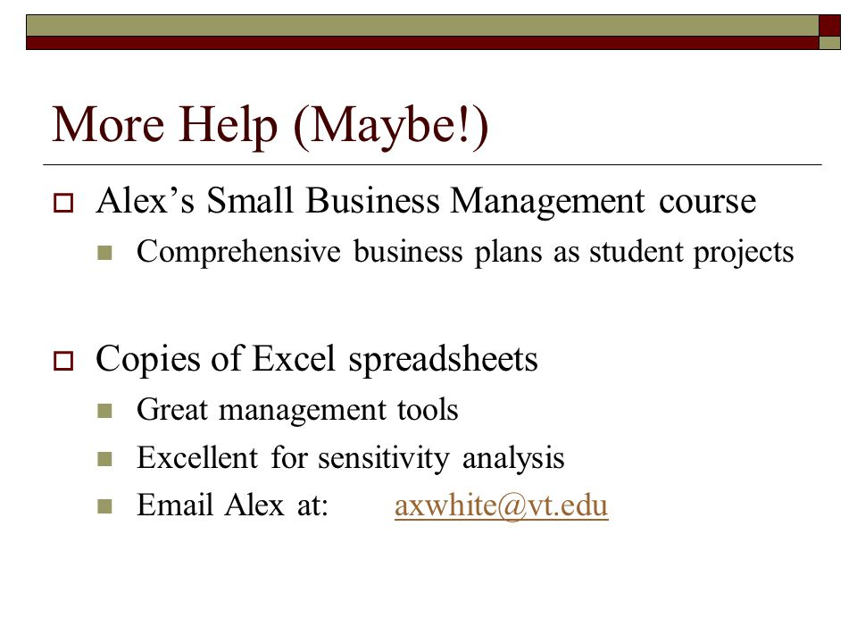 More Help (Maybe!)  Alex's Small Business Management course Comprehensive business plans as student projects  Copies of Excel spreadsheets Great management tools Excellent for sensitivity analysis Email Alex at:axwhite@vt.eduaxwhite@vt.edu