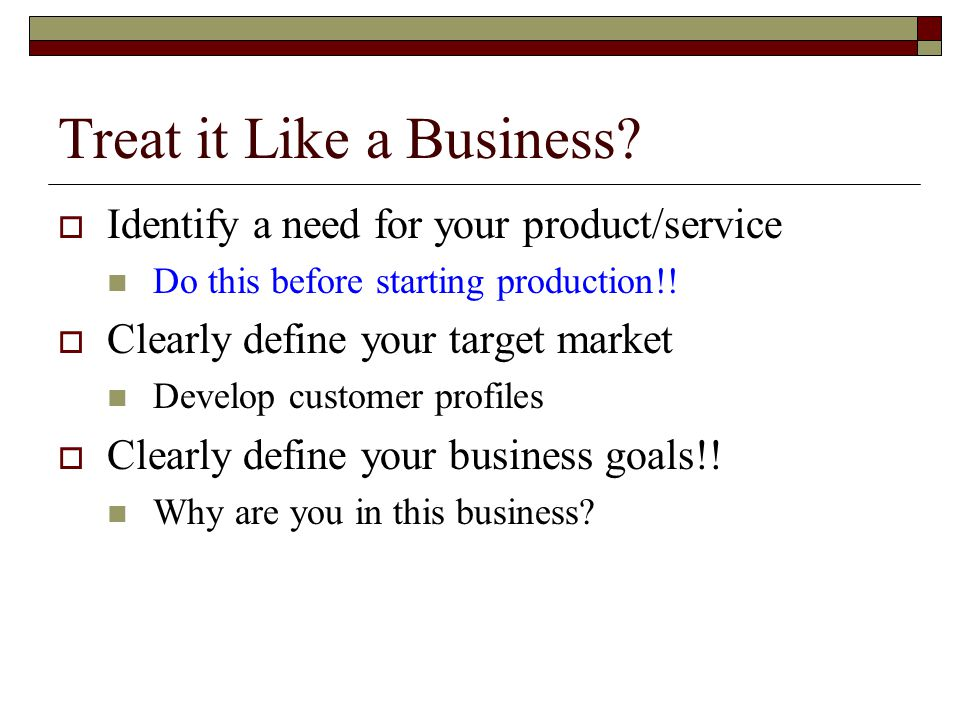 Treat it Like a Business?  Identify a need for your product/service Do this before starting production!!  Clearly define your target market Develop