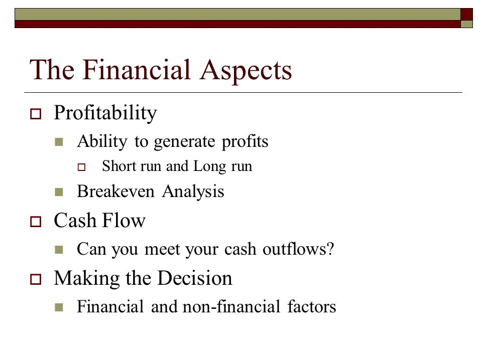  Profitability Ability to generate profits  Short run and Long run Breakeven Analysis  Cash Flow Can you meet your cash outflows?  Making the Deci