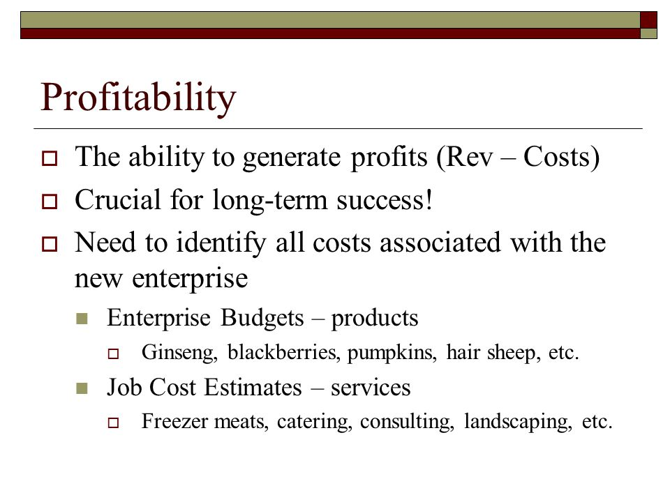 Enterprise Budgets  Listing of all revenues and costs Associated with a particular enterprise  Looks at profitability Cover Variable Costs (VC) in short run Cover Total Costs (TC) in long run  Allows for Breakeven Analysis Powerful tool!.