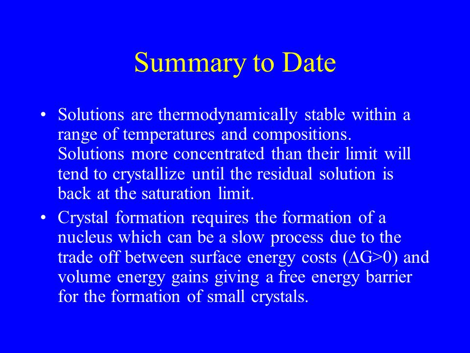 Summary to Date Solutions are thermodynamically stable within a range of temperatures and compositions. Solutions more concentrated than their limit w
