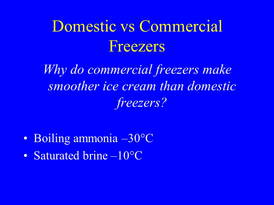 Domestic vs Commercial Freezers Why do commercial freezers make smoother ice cream than domestic freezers? Boiling ammonia –30°C Saturated brine –10°C