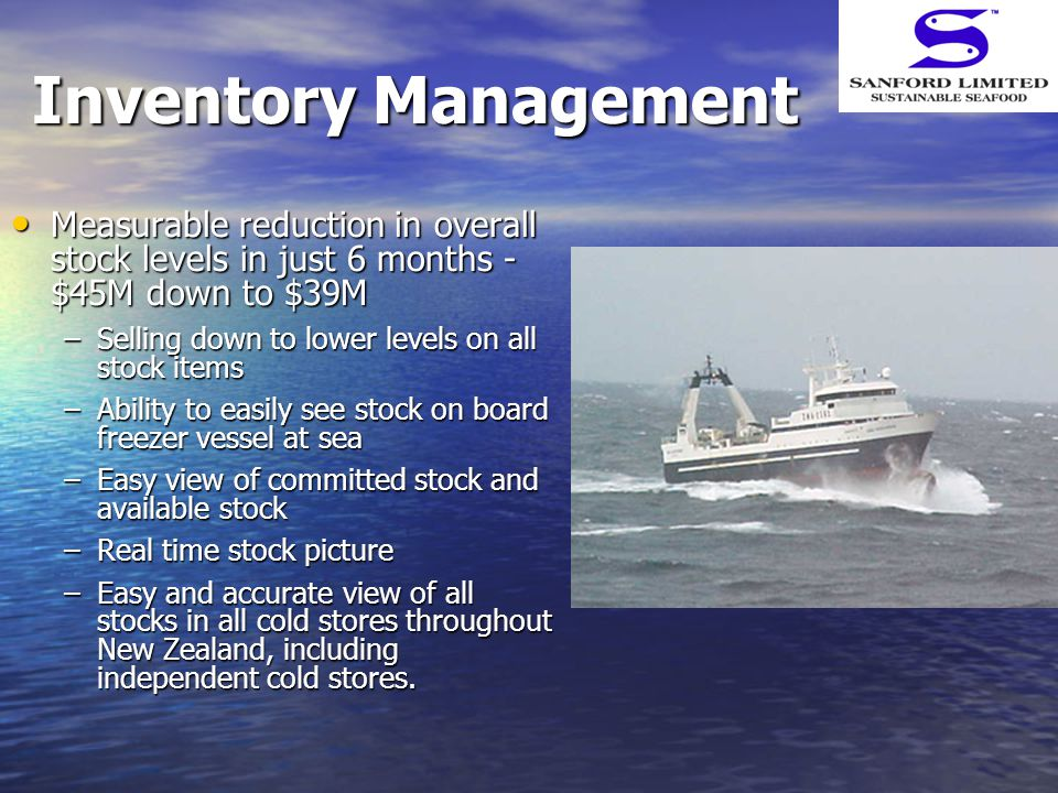 Inventory Management Measurable reduction in overall stock levels in just 6 months - $45M down to $39M Measurable reduction in overall stock levels in just 6 months - $45M down to $39M –Selling down to lower levels on all stock items –Ability to easily see stock on board freezer vessel at sea –Easy view of committed stock and available stock –Real time stock picture –Easy and accurate view of all stocks in all cold stores throughout New Zealand, including independent cold stores.