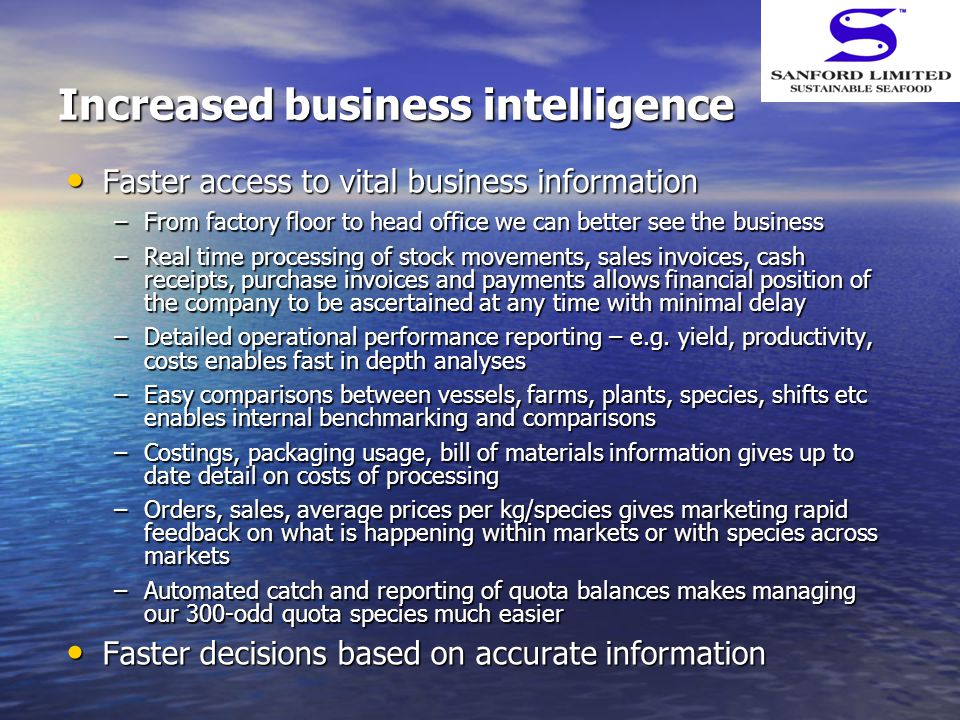 Increased business intelligence Faster access to vital business information Faster access to vital business information –From factory floor to head office we can better see the business –Real time processing of stock movements, sales invoices, cash receipts, purchase invoices and payments allows financial position of the company to be ascertained at any time with minimal delay –Detailed operational performance reporting – e.g.