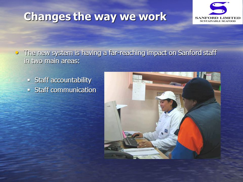 Changes the way we work The new system is having a far-reaching impact on Sanford staff in two main areas: The new system is having a far-reaching impact on Sanford staff in two main areas:  Staff accountability  Staff communication