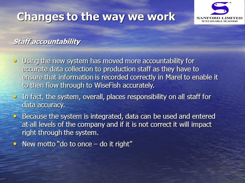Changes to the way we work Staff accountability Using the new system has moved more accountability for accurate data collection to production staff as they have to ensure that information is recorded correctly in Marel to enable it to then flow through to WiseFish accurately.