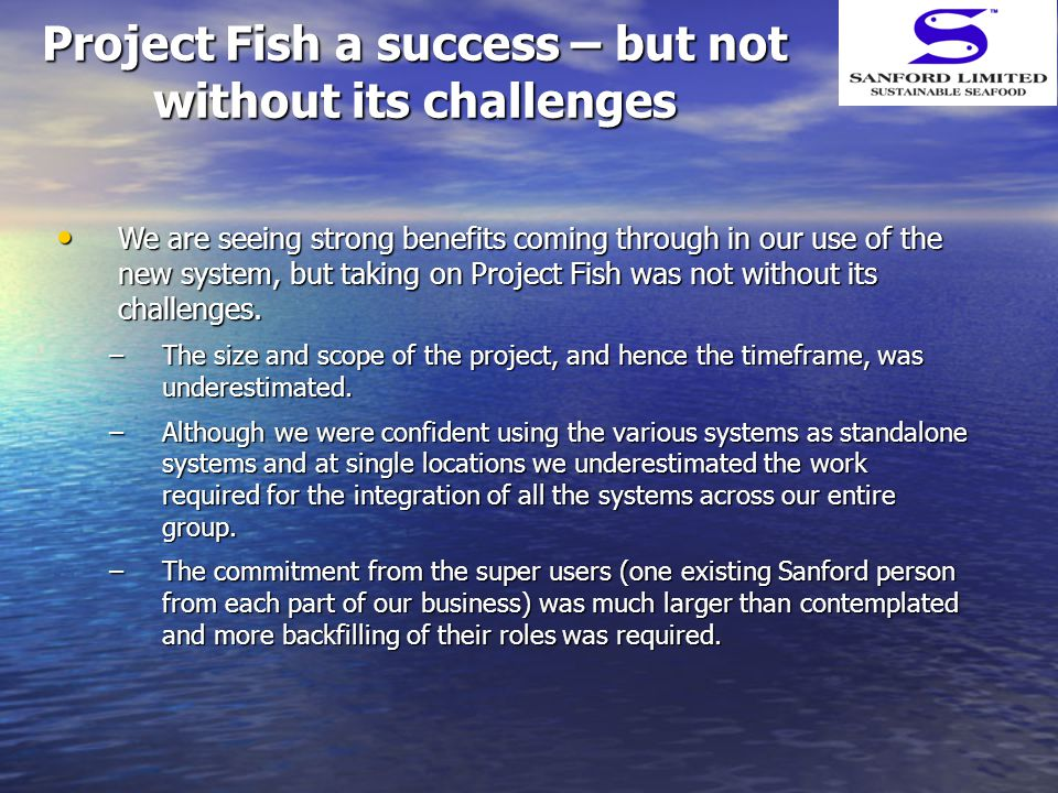 Project Fish a success – but not without its challenges We are seeing strong benefits coming through in our use of the new system, but taking on Proje