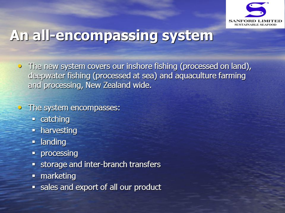 An all-encompassing system The new system covers our inshore fishing (processed on land), deepwater fishing (processed at sea) and aquaculture farming and processing, New Zealand wide.