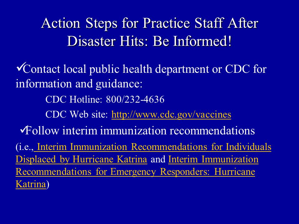 Action Steps for Practice Staff After Disaster Hits: Be Informed! Contact local public health department or CDC for information and guidance: CDC Hotl