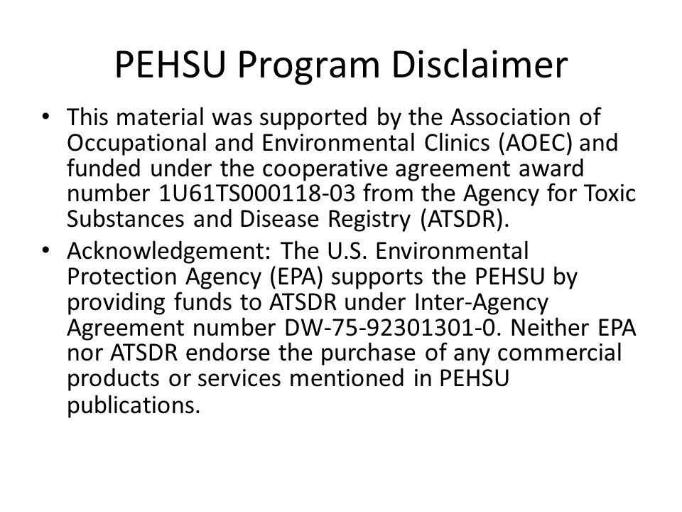 PEHSU Program Disclaimer This material was supported by the Association of Occupational and Environmental Clinics (AOEC) and funded under the cooperative agreement award number 1U61TS000118-03 from the Agency for Toxic Substances and Disease Registry (ATSDR).