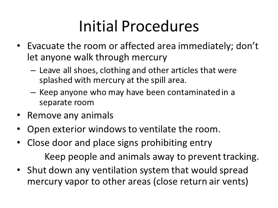 Initial Procedures Evacuate the room or affected area immediately; don't let anyone walk through mercury – Leave all shoes, clothing and other articles that were splashed with mercury at the spill area.