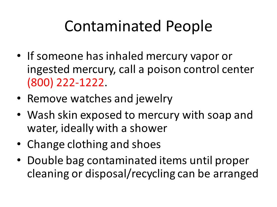 Contaminated People If someone has inhaled mercury vapor or ingested mercury, call a poison control center (800) 222-1222.