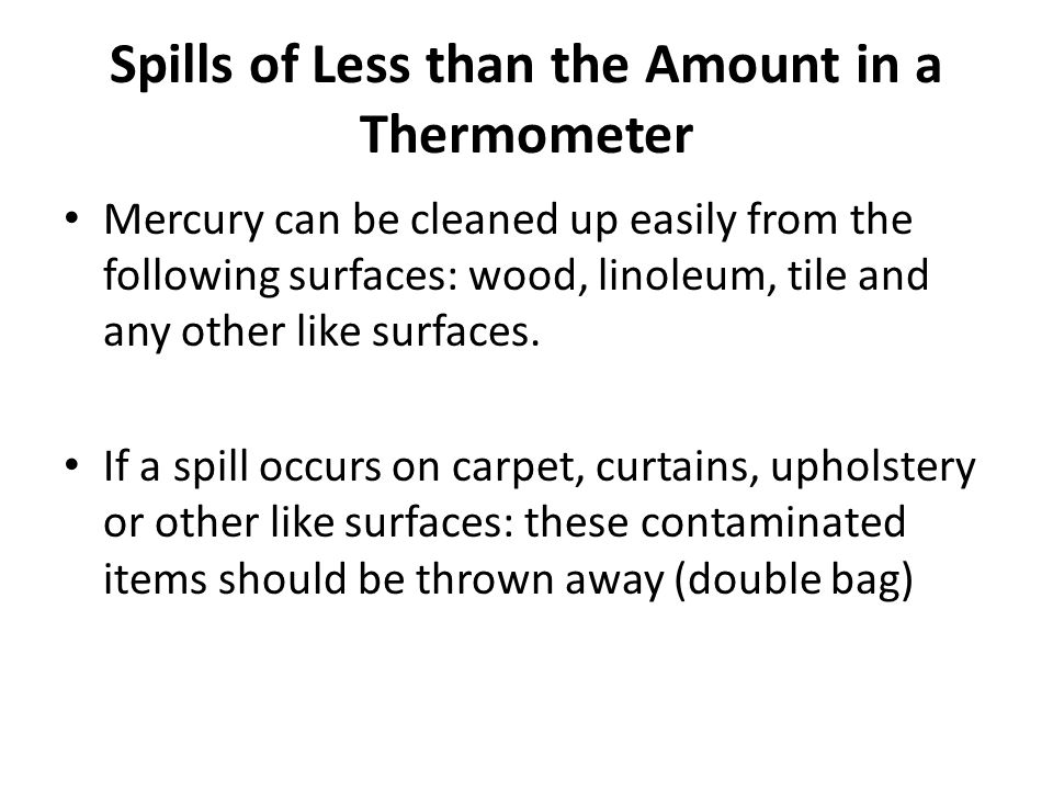 Spills of Less than the Amount in a Thermometer Mercury can be cleaned up easily from the following surfaces: wood, linoleum, tile and any other like