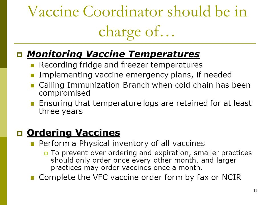 11 Vaccine Coordinator should be in charge of…  Monitoring Vaccine Temperatures Recording fridge and freezer temperatures Implementing vaccine emerge