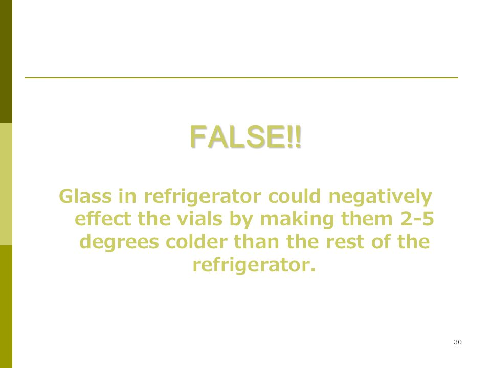 30 FALSE!! Glass in refrigerator could negatively effect the vials by making them 2-5 degrees colder than the rest of the refrigerator.
