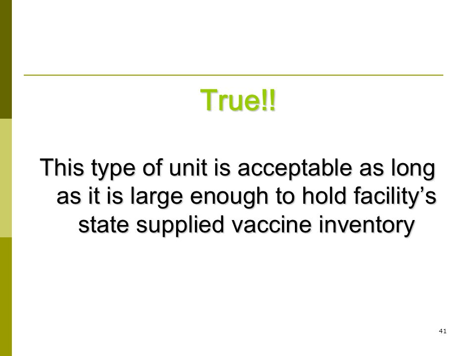 41 True!! This type of unit is acceptable as long as it is large enough to hold facility's state supplied vaccine inventory