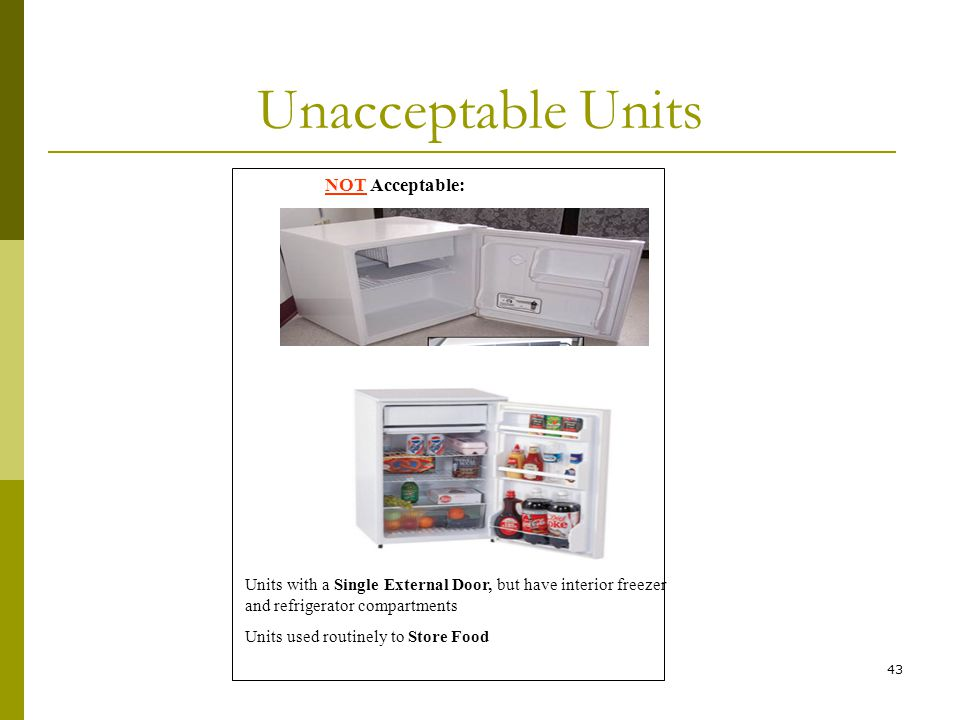 43 Unacceptable Units NOT Acceptable: Units with a Single External Door, but have interior freezer and refrigerator compartments Units used routinely