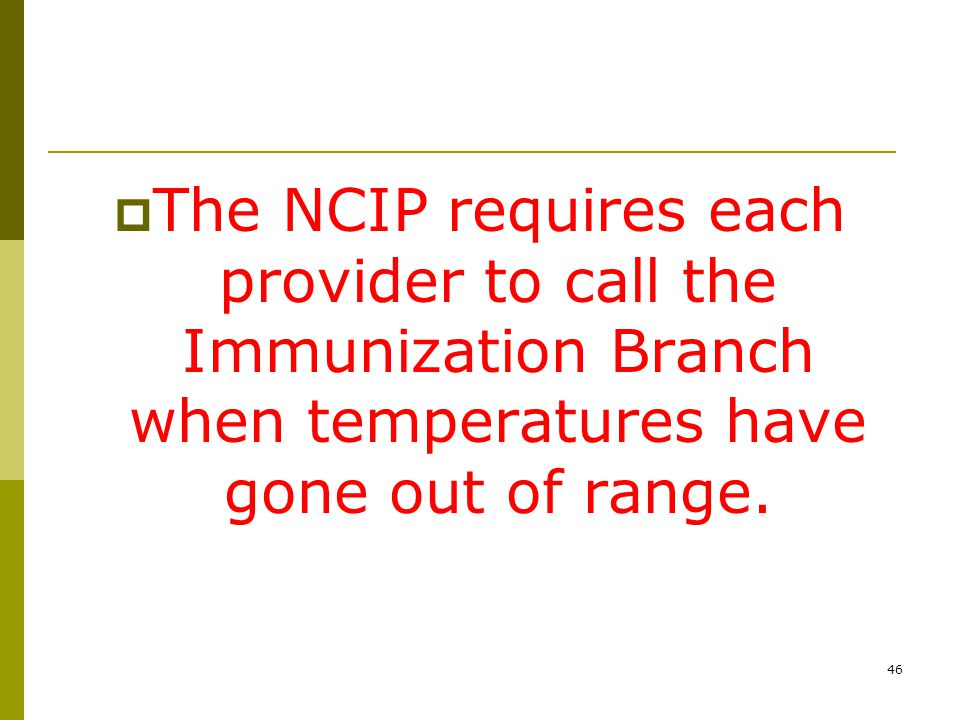 46  The NCIP requires each provider to call the Immunization Branch when temperatures have gone out of range.