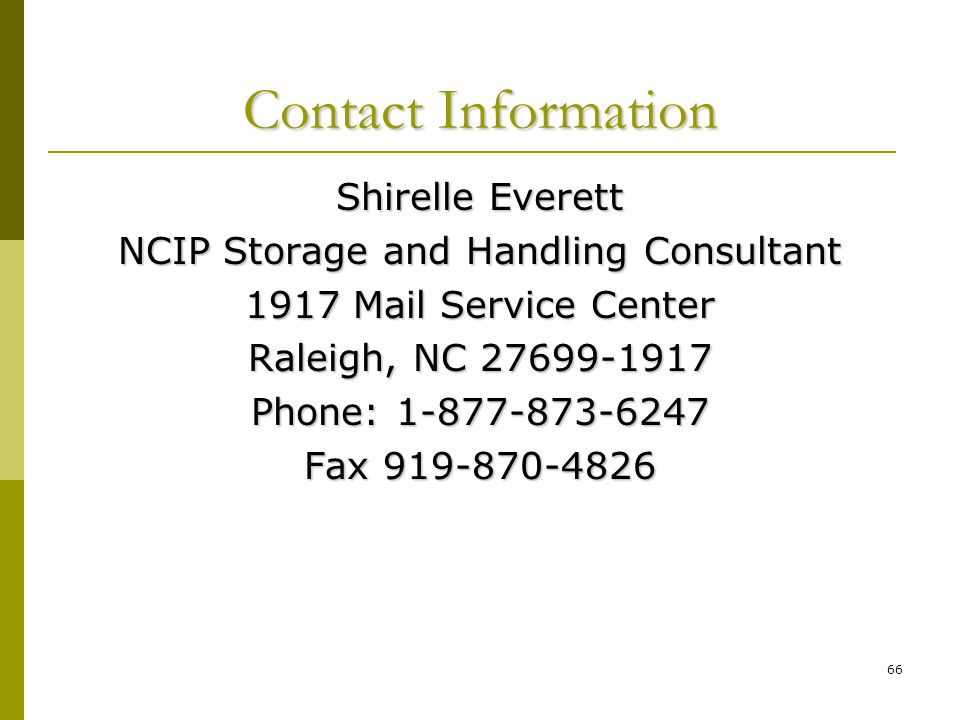 66 Contact Information Shirelle Everett NCIP Storage and Handling Consultant 1917 Mail Service Center Raleigh, NC 27699-1917 Phone: 1-877-873-6247 Fax