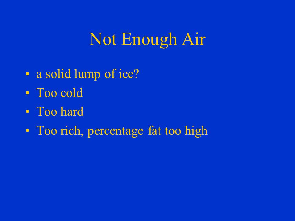 Not Enough Air a solid lump of ice Too cold Too hard Too rich, percentage fat too high