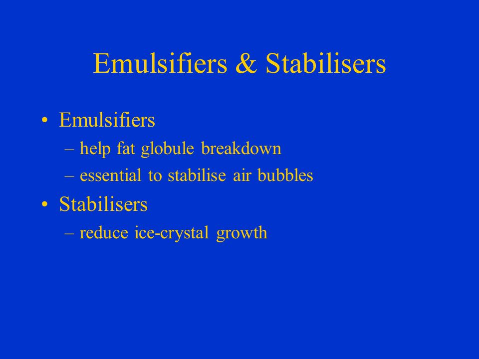 Emulsifiers & Stabilisers Emulsifiers –help fat globule breakdown –essential to stabilise air bubbles Stabilisers –reduce ice-crystal growth