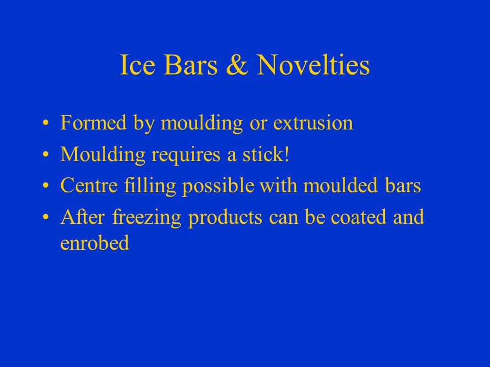 Ice Bars & Novelties Formed by moulding or extrusion Moulding requires a stick.