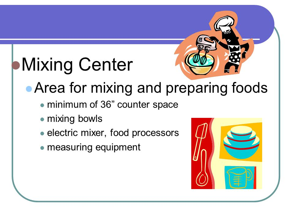 Mixing Center Area for mixing and preparing foods minimum of 36 counter space mixing bowls electric mixer, food processors measuring equipment