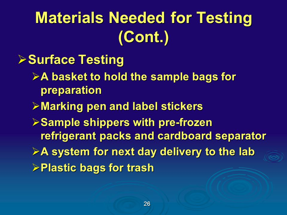 26 Materials Needed for Testing (Cont.)  Surface Testing  A basket to hold the sample bags for preparation  Marking pen and label stickers  Sample shippers with pre-frozen refrigerant packs and cardboard separator  A system for next day delivery to the lab  Plastic bags for trash