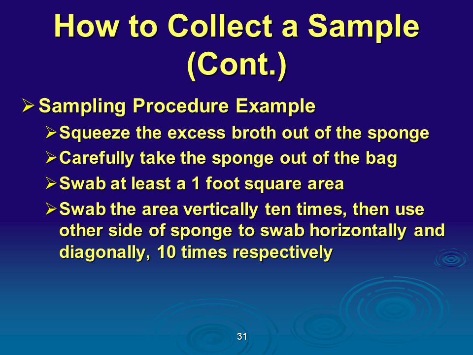 31 How to Collect a Sample (Cont.)  Sampling Procedure Example  Squeeze the excess broth out of the sponge  Carefully take the sponge out of the bag  Swab at least a 1 foot square area  Swab the area vertically ten times, then use other side of sponge to swab horizontally and diagonally, 10 times respectively