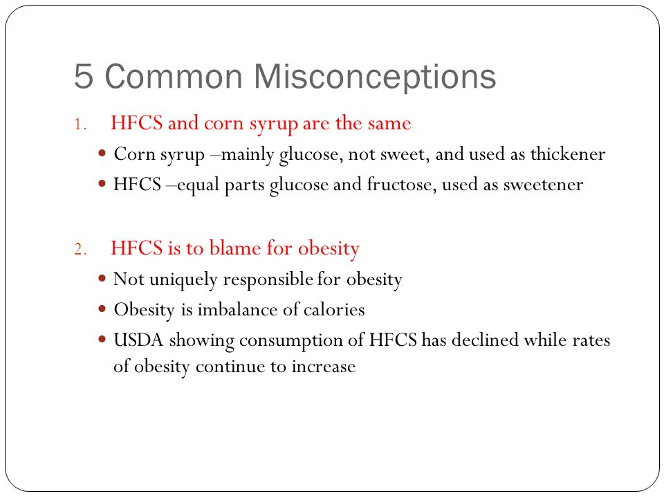 5 Common Misconceptions 1. HFCS and corn syrup are the same Corn syrup –mainly glucose, not sweet, and used as thickener HFCS –equal parts glucose and