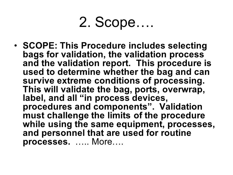 2. Scope…. SCOPE: This Procedure includes selecting bags for validation, the validation process and the validation report. This procedure is used to d