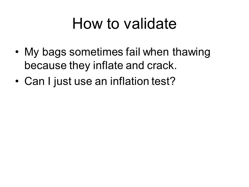 How to validate My bags sometimes fail when thawing because they inflate and crack.