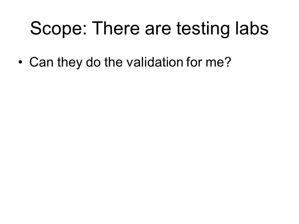 Scope: There are testing labs Can they do the validation for me?