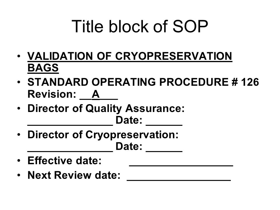 Title block of SOP VALIDATION OF CRYOPRESERVATION BAGS STANDARD OPERATING PROCEDURE # 126 Revision: __A___ Director of Quality Assurance: ______________ Date: ______ Director of Cryopreservation: ______________ Date: ______ Effective date: _________________ Next Review date: _________________