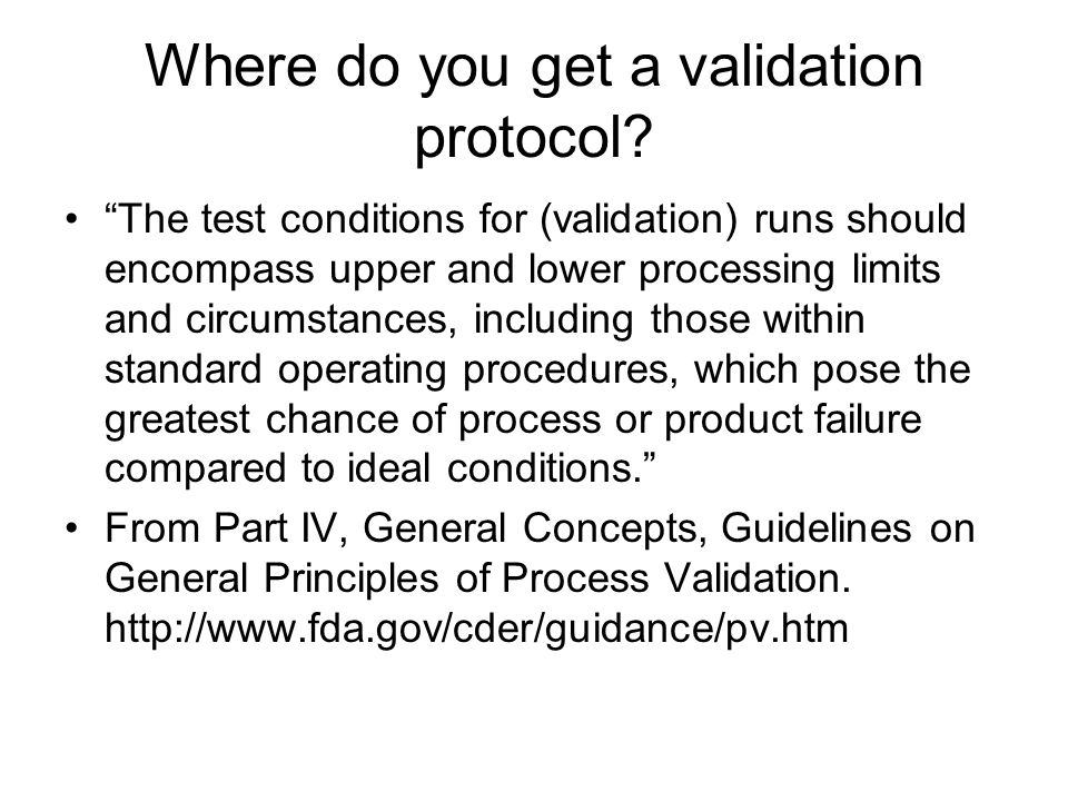 """Where do you get a validation protocol? """"The test conditions for (validation) runs should encompass upper and lower processing limits and circumstance"""