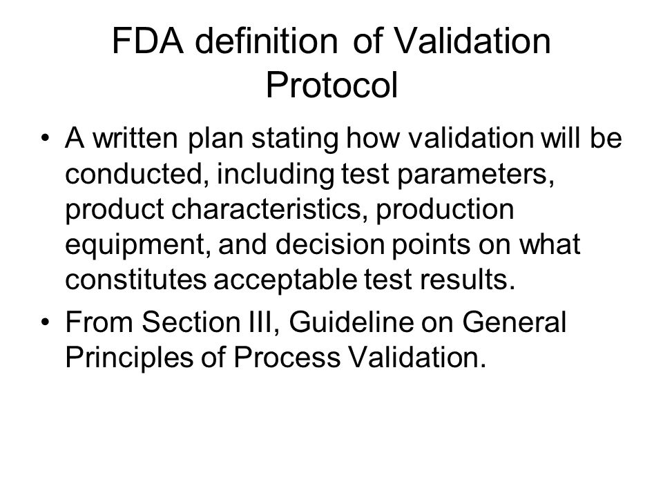 FDA definition of Validation Protocol A written plan stating how validation will be conducted, including test parameters, product characteristics, production equipment, and decision points on what constitutes acceptable test results.