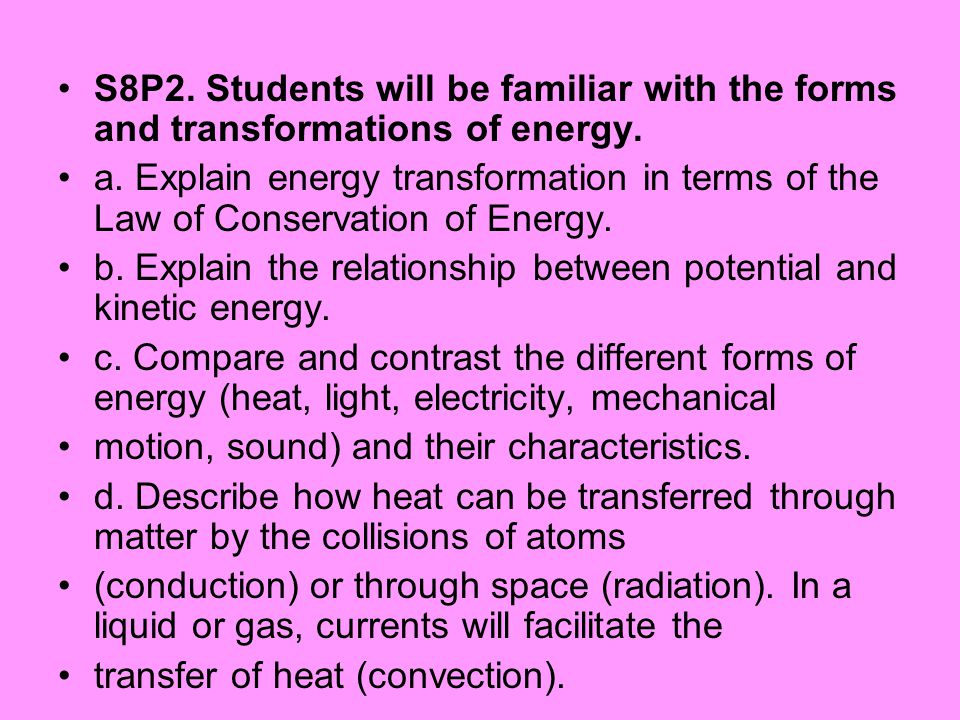 S8P2. Students will be familiar with the forms and transformations of energy. a. Explain energy transformation in terms of the Law of Conservation of
