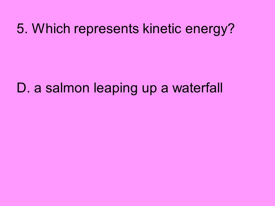5. Which represents kinetic energy? D. a salmon leaping up a waterfall