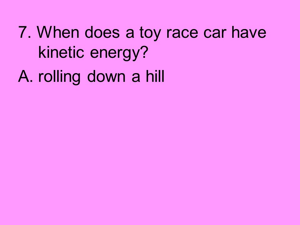 7. When does a toy race car have kinetic energy? A.rolling down a hill