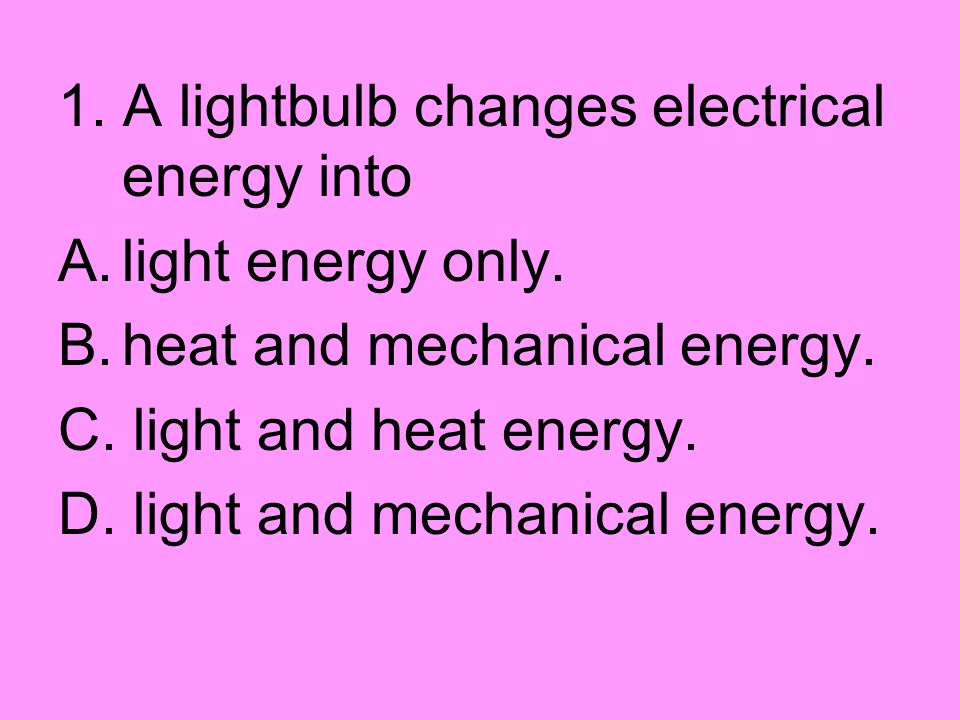 1. A lightbulb changes electrical energy into A.light energy only. B.heat and mechanical energy. C. light and heat energy. D. light and mechanical ene